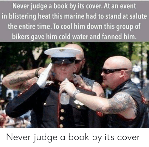 Book, Cool, and Heat: Never judge a book by its cover. At an event  in blistering heat this marine had to stand at salute  the entire time. To cool him down this group of  bikers gave him cold water and fanned him Never judge a book by its cover