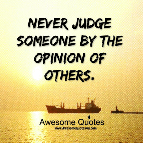 Memes, 🤖, and Judge: NEVER JUDGE  SOMEONE BY THE  OPINION OF  OTHERS.  Awesome Quotes  www Awesome quotes4u.com
