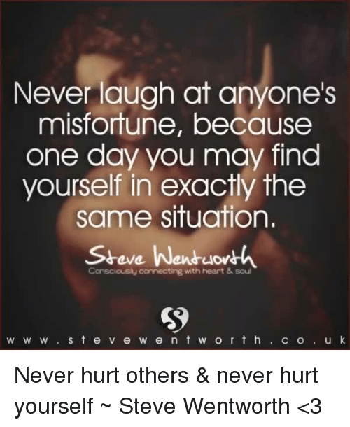 Never Laugh At Anyones Misfortune Because One Day You May Find