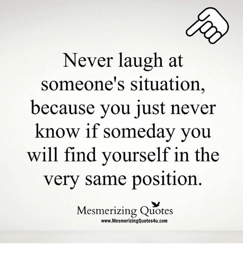 Never Laugh At Someones Situation Because You Just Never Know If