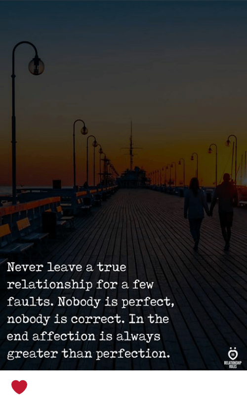 True, Never, and For: Never leave a true  relationship for a few  faults. Nobody is perfect,  nobody is correct. In the  end affection is always  greater than perfection.  SLES ❤️