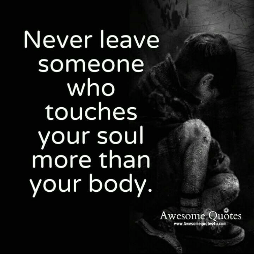 Never Leave Someone Who Touches Your Soul More Than Your Body