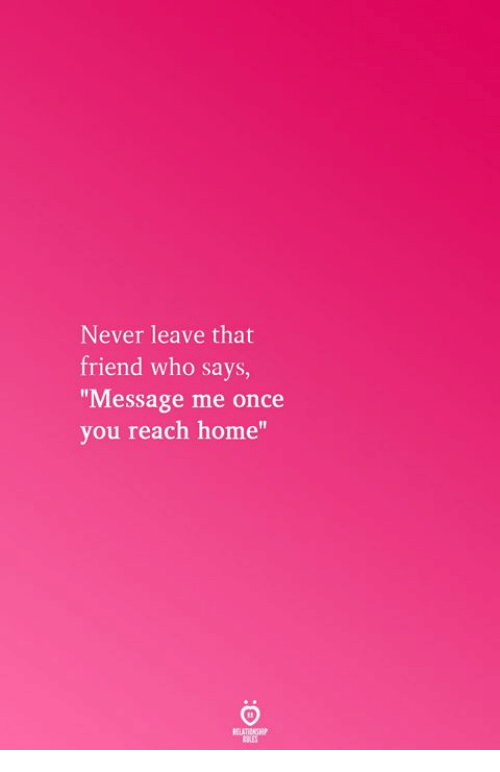 "Home, Never, and Once: Never leave that  friend who says,  Message me once  you reach home""  RELATICNGHP"
