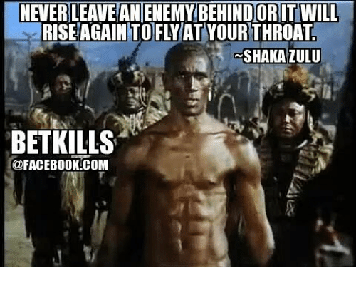 Funny Memes In Zulu : Never leavean enemy behindoritwill rise again to flvat your throat
