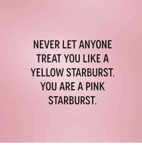 never let anyone treat you like a yellow starburst you 20941686 ✅ 25 best memes about pink starburst pink starburst memes,Pink Starburst Meme