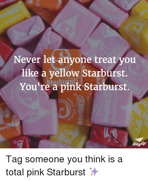 never let anyone treat you like a yellow starburst youre 11644202 ✅ 25 best memes about yellow starburst yellow starburst memes,Pink Starburst Meme