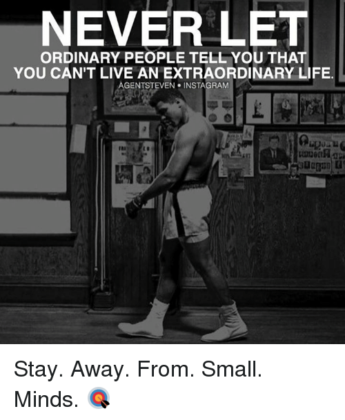 Life, Memes, and Live: NEVER LET  ORDINARY PEOPLE TELL YOU THAT  YOU CAN'T LIVE AN EXTRAORDINARY LIFE  AGENTSTEVEN NSTAGRAM Stay. Away. From. Small. Minds. 🎯