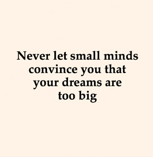 Dreams, Never, and Big: Never let small minds  convince you that  your dreams are  too big