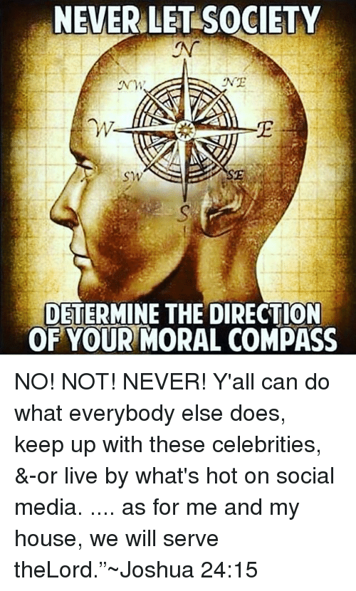 "Memes, My House, and Social Media: NEVER LET SOCIETY  NE  NM  W.  SE  SW  DETERMINE THE DIRECTION  OF YOUR MORAL COMPASS NO! NOT! NEVER! Y'all can do what everybody else does, keep up with these celebrities, &-or live by what's hot on social media. .... as for me and my house, we will serve theLord.""~Joshua 24:15"