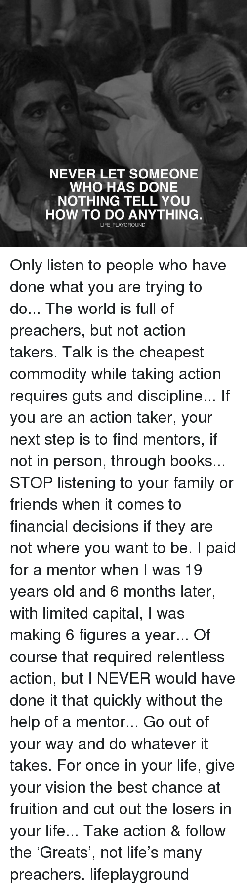 Memes, Preacher, and 🤖: NEVER LET SOMEONE  WHO HAS DONE  NOTHING TELL YOU  HOW TO DO ANYTHING  LIFE PLAYGROUND Only listen to people who have done what you are trying to do... The world is full of preachers, but not action takers. Talk is the cheapest commodity while taking action requires guts and discipline... If you are an action taker, your next step is to find mentors, if not in person, through books... STOP listening to your family or friends when it comes to financial decisions if they are not where you want to be. I paid for a mentor when I was 19 years old and 6 months later, with limited capital, I was making 6 figures a year... Of course that required relentless action, but I NEVER would have done it that quickly without the help of a mentor... Go out of your way and do whatever it takes. For once in your life, give your vision the best chance at fruition and cut out the losers in your life... Take action & follow the 'Greats', not life's many preachers. lifeplayground