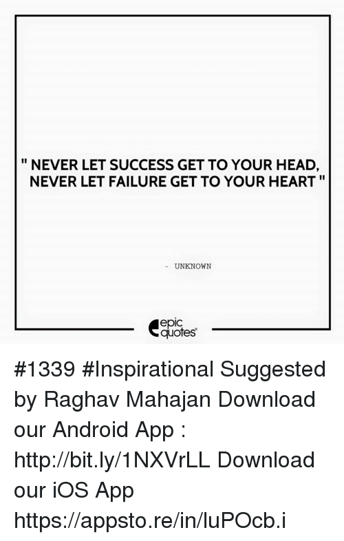 Android, Head, and Heart: NEVER LET SUCCESS GET TO YOUR HEAD,  NEVER LET FAILURE GET TO YOUR HEART  UNKNOWN  epIC  quotes #1339  #Inspirational Suggested by Raghav Mahajan   Download our Android App : http://bit.ly/1NXVrLL Download our iOS App https://appsto.re/in/luPOcb.i