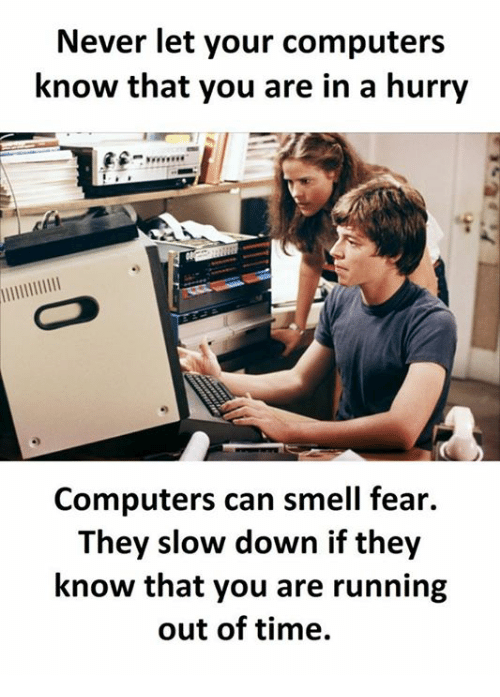 Computers, Smell, and Time: Never let your computers  know that you are in a hurry  Computers can smell fear.  They slow down if they  know that you are running  out of time.