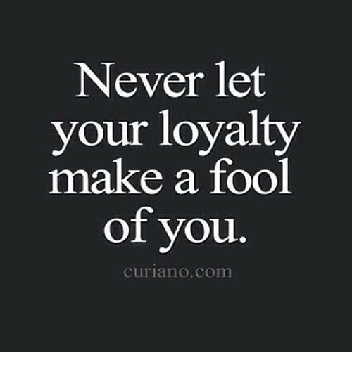 Relationships, Never, and Make A: Never let  your loyalty  make a fool  of you  Curian O.com