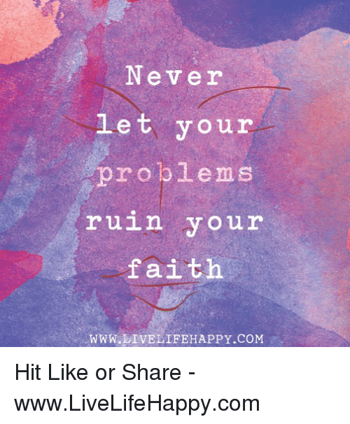 Faith, Never, and Com: Never let your roblems ruin your faith WWW LIVELIFEHAPPY