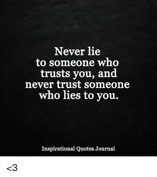 Never Lie to Someone Who Trusts You and Never Trust Someone