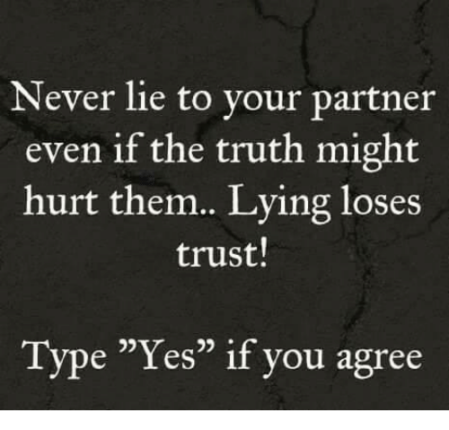 "Memes, Lying, and Never: Never lie to your partner  even if the truth might  hurt them. Lying loses  trust!  Type ""Yes"" if you agree  05"