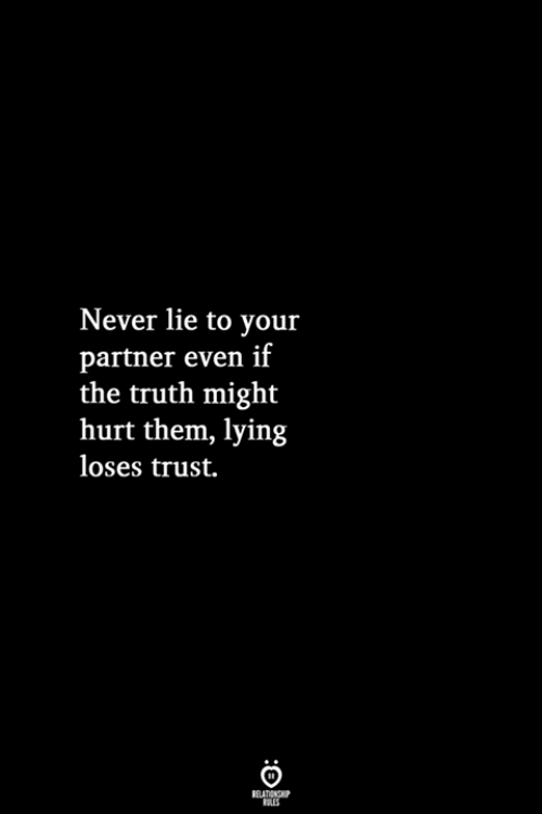 Lying, Never, and Truth: Never lie to your  partner even if  the truth might  hurt them, lying  loses trust.
