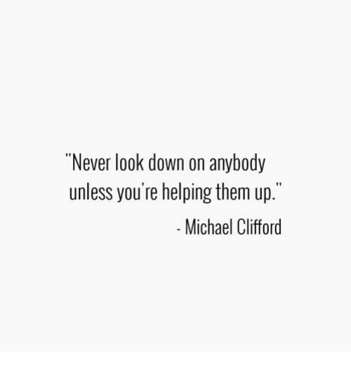 "Michael, Never, and Down: ""Never look down on anybody  unless you're helping them up.""  Michael Clifford"