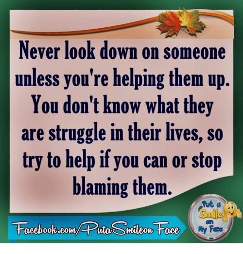never look down on someone unless your helping them up