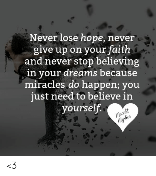 Memes, Dreams, and Faith: Never lose hope, never  give up on your faith  and never stop believing  in your dreams because  miracles do happen; you  iust need to believe in  yourself.  olt <3
