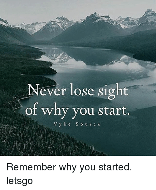 Never Lose Sight Of Why You Start V Y B E S O U R C E Remember Why