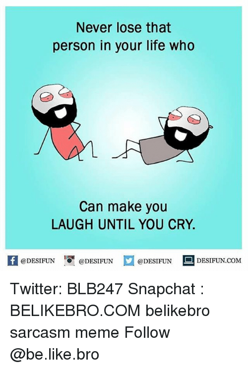 Be Like, Life, and Meme: Never lose that  person in your life who  Can make you  LAUGH UNTIL YOU CRY.  @DESIFUN  @DESIFUN  @DESIFUN  DESIFUN.COM Twitter: BLB247 Snapchat : BELIKEBRO.COM belikebro sarcasm meme Follow @be.like.bro