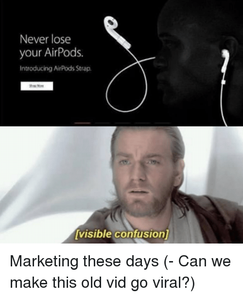 Old, Never, and Marketing: Never lose  your AirPods.  Introducing AirPods Strap  visible confusion] Marketing these days (- Can we make this old vid go viral?)