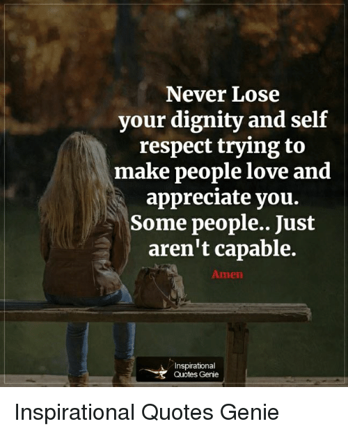Never Lose Your Dignity And Self Respect Trying To Make People Love