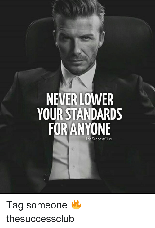 Club, Memes, and Tag Someone: NEVER LOWER  YOUR STANDARDS  FOR ANYONE  The Success Club Tag someone 🔥 thesuccessclub