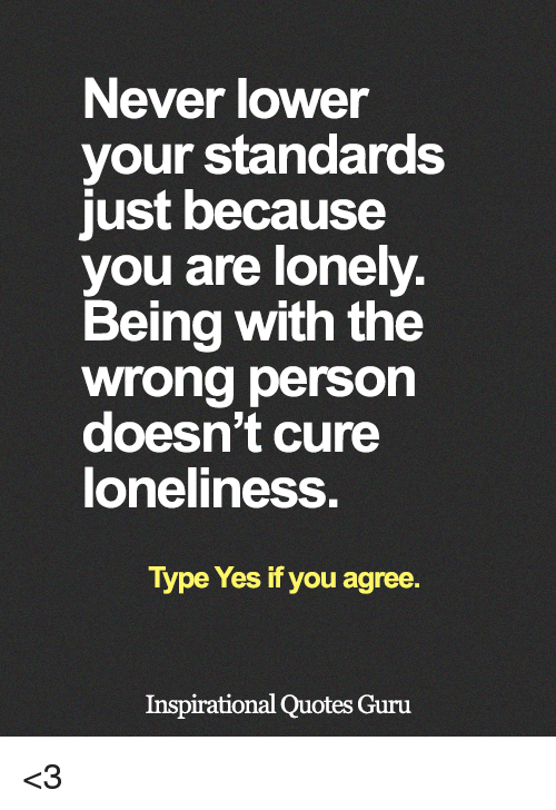 Never Lower Your Standards Just Because You Are Lonely Being With