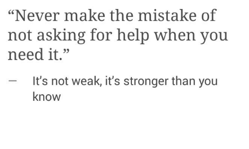 "Help, Never, and Asking: ""Never make the mistake of  not asking for help when you  need it.""  - It's not weak, it's stronger than you  know"