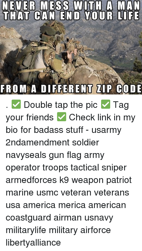 America, Friends, and Life: NEVER MESS WITH A MAN  THAT CAN END YOUR LIFE  FROM A DIFFERENT ZIP CODE . ✅ Double tap the pic ✅ Tag your friends ✅ Check link in my bio for badass stuff - usarmy 2ndamendment soldier navyseals gun flag army operator troops tactical sniper armedforces k9 weapon patriot marine usmc veteran veterans usa america merica american coastguard airman usnavy militarylife military airforce libertyalliance