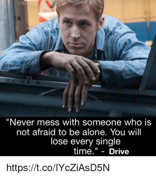 "Being Alone, Memes, and Drive: ""Never mess with someone who is  not afraid to be alone. You will  lose every single  time."" - Drive https://t.co/IYcZiAsD5N"