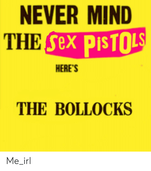 Sex, Mind, and Never: NEVER MIND  THE Sex PISTOLS  HERE'S  THE BOLLOCKS Me_irl