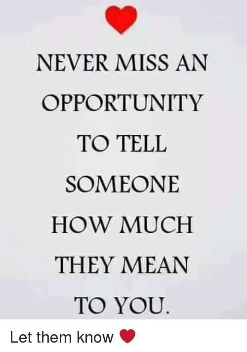 Never Miss An Opportunity To Tell Someone How Much They Mean To You