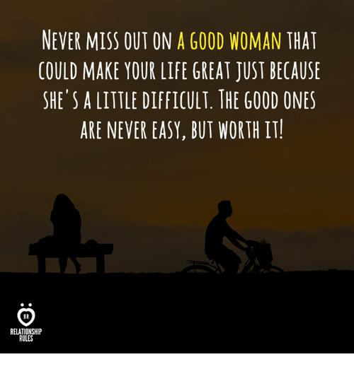 Life, Good, and Never: NEVER MISS OUT ON A GOOD WOMAN THAT  COULD MAKE YOUR LIFE GREAT JUST BECAUSE  SHE'S A LITTLE DIFFICULT. THE GOOD ONES  ARE NEVER EASY, BUT WORTH IT  AR  RELATIONSHIP  RULES