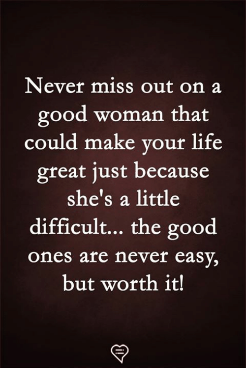 Life, Memes, and Good: Never miss out on a  good woman that  could make your life  great just because  she's a little  difficult... the good  ones are never easy,  but worth it!