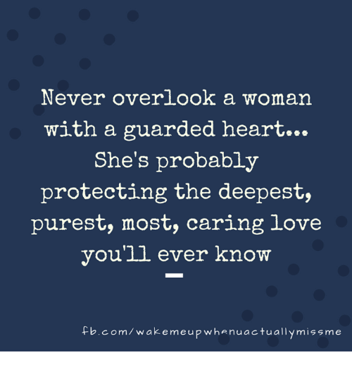 never overlook a woman with a guarded heart she s probably