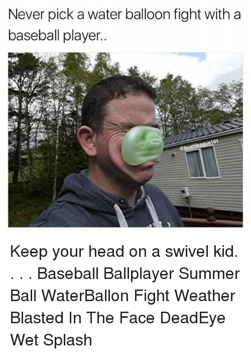 Baseball, Head, and Memes: Never pick a water balloon fight with a  baseball player  101 Keep your head on a swivel kid. . . . Baseball Ballplayer Summer Ball WaterBallon Fight Weather Blasted In The Face DeadEye Wet Splash