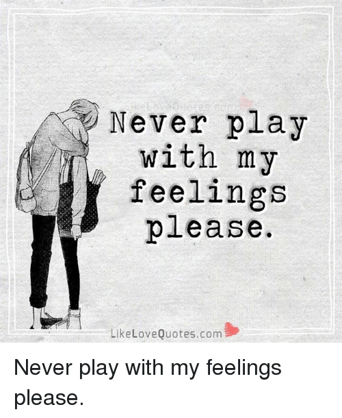 Never Play With My R Feelings Please Like Love Quotescom Never Play