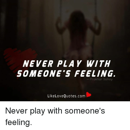 Never Play With Someones Feeling Prakhar Sahay Like Love Quotescom