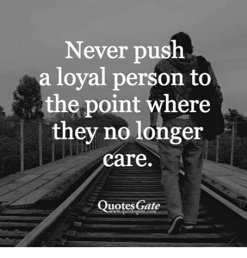 Never Push A Loyal Person To E Point Where They No Longer Care