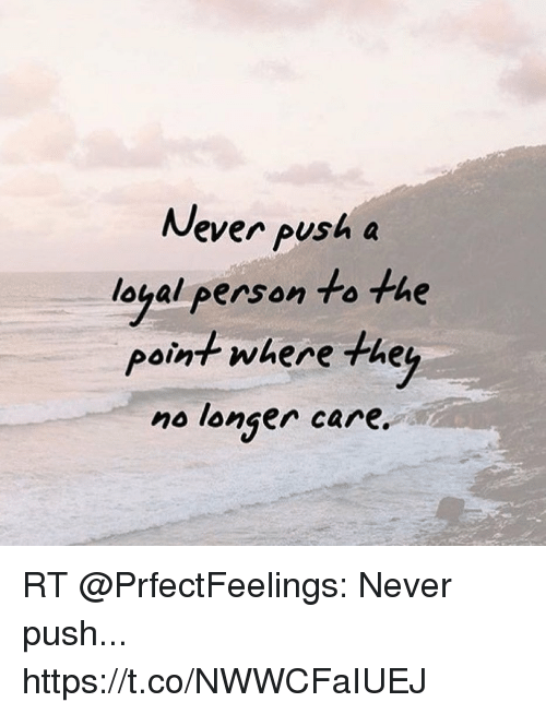 Memes, Never, and 🤖: Never push a  loyal person to the  point where the  no longer care RT @PrfectFeelings: Never push... https://t.co/NWWCFaIUEJ