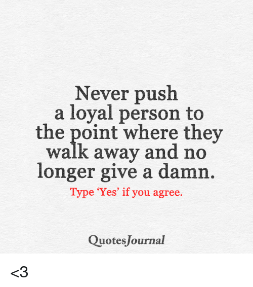 Never Push A Loyal Person To The Point Where They Walk Away And No