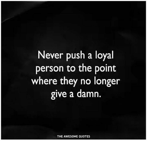 Never Push A Loyal Person To The Point Where They No Longer Give A