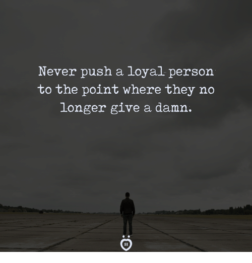 Never, Push, and They: Never push a loyal person  to the point where they ndo  longer give a damn.