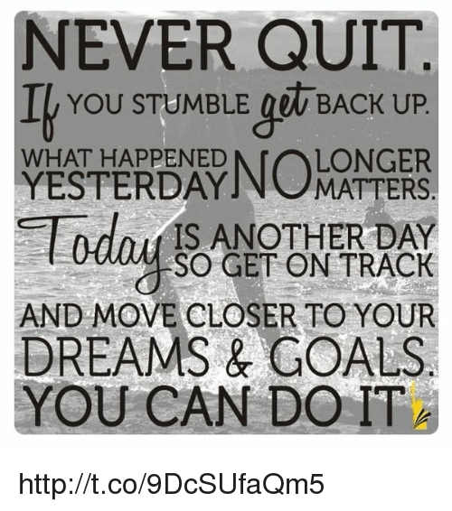 Another Day Longer Another Day Closer >> Never Quit I You Stumble Back Up Longer What Happened Yesterdayn