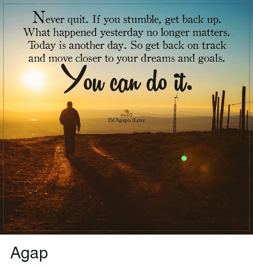 27964c0b6237d Never Quit if You Stumble Get Back Up What Happened Yesterday No ...