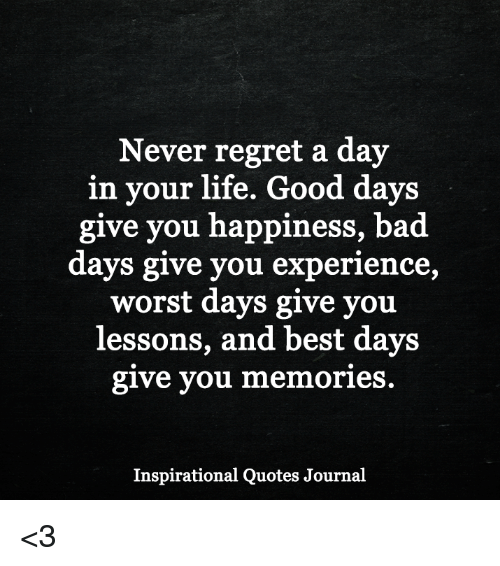 Never Regret A Day In Your Life Good Days Give You Happiness Bad
