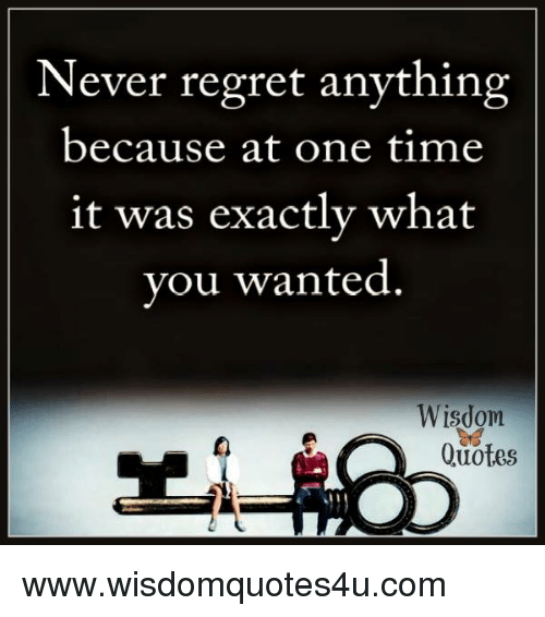 Never Regret Anything Because at One Time It Was Exactly